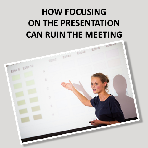How Focusing On The Presentation Can Ruin The Meeting